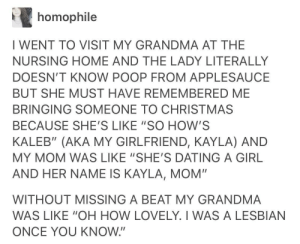 """Gotta love grandma.: homophile  I WENT TO VISIT MY GRANDMA AT THE  NURSING HOME AND THE LADY LITERALLY  DOESN'T KNOW POOP FROM APPLESAUCEE  BUT SHE MUST HAVE REMEMBERED ME  BRINGING SOMEONE TO CHRISTMAS  BECAUSE SHE'S LIKE """"SO HOW'S  KALEB"""" (AKA MY GIRLFRIEND, KAYLA) AND  MY MOM WAS LIKE """"SHE'S DATING A GIRL  AND HER NAME IS KAYLA, MOM""""  WITHOUT MISSING A BEAT MY GRANDMA  WAS LIKE """"OH HOW LOVELY. I WAS A LESBIAN  ONCE YOU KNOW."""" Gotta love grandma."""