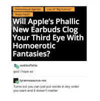 """im either sick or have allergies or both and im not happy: Homosexual Agenda  Lies of """"Big Science  News Flash!  Will Apple's Phallic  New Earbuds Clog  Your Third Eye With  Homoerotic  Fantasies?  wobbuffette  god i hope so  tyrannosaurus-rex  Turns out you can just put words in any order  you want and it doesn't matter im either sick or have allergies or both and im not happy"""