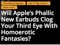 "Apple, News, and Appl: Homosexual Agenda  Lies of ""Big Science""  News Flash!  Will Apple's Phallic  New Earbuds Clog  Your Third Eye With  Homoerotic  Fantasies?"