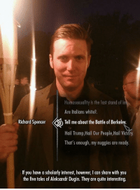 "Http, Quite, and Trump: Homosexuality is the last stand of i  Are Italians white?.  Richard Spencer Tell me about the Battle of Berkeley.  Hail Trump,Hail Our People,Hail Vi  That's enough, my nuggies are ready.  If you have a scholarly interest, however, I can share with you  the five toles of Aleksod Duin hey ae quite interesting <p>Haven't seen this format before. Potentially some real depth. via /r/MemeEconomy <a href=""http://ift.tt/2hBVvdG"">http://ift.tt/2hBVvdG</a></p>"