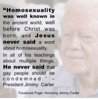 Facebook, Jesus, and Jimmy Carter: Homosexuality  was well known in  the ancient world, well  before Christ was  born, and Jesus  never said a word  about homosexuality  In all of his teachings  about multiple things,  He never said that  gay people should be  c o n d e m n e d  President Jimmy Carter  Facebook Page: Honoring Jimmy Carter Thank you, President Carter    Visit/Like Honoring Jimmy Carter