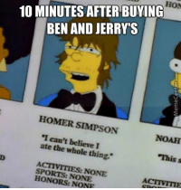 "I just have no self control, huh?: HON  BEN AND JERRY S  HOMER SIMPSON  ""I can't believe I  ate the thing.""  NOAH  This s  NONE  SPORTS: NONE  ACTIVITTE I just have no self control, huh?"