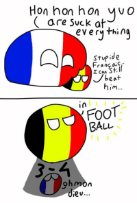 Stupide Franceball, yuo are suck at foot, #7th June best day of my life #3-4 always remember ~ZeLouis: Hon hon hon y O  are suck at  everything  Stupid e  Francais,  I Can  St: beat  him  in  FooT  BALL  ohmon  iev... Stupide Franceball, yuo are suck at foot, #7th June best day of my life #3-4 always remember ~ZeLouis