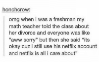 "Aww, Chill, and Netflix: honchcrow:  omg when i was a freshman my  math teacher told the class about  her divorce and everyone was like  ""aww sorry"" but then she said ""its  okay cuz i still use his netflix account  and netflix is all i care about"" netflix and no chill https://t.co/ej5WlYOzK8"