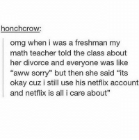 "Aww, Life, and Memes: honchcrow:  omg when i was a freshman my  math teacher told the class about  her divorce and everyone was like  ""aww sorry"" but then she said ""its  okay cuz i still use his netflix account  and netflix is all i care about"" Netflix is life"