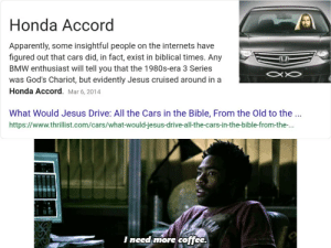oh noes: Honda Accord  Apparently, some insightful people on the internets have  figured out that cars did, in fact, exist in biblical times. Any  BMW enthusiast will tell you that the 1980s-era 3 Series  was God's Chariot, but evidently Jesus cruised around in a  Honda Accord. Mar 6, 2014  What Would Jesus Drive: All the Cars in the Bible, From the Old to the...  https://www.thrillist.com/cars/what-would-jesus-drive-all-the-cars-in-the-bible-from-the...  I need more coffee. oh noes