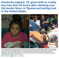 Climbing, Family, and Old Woman: Honduran migrant, 19, gives birth to a baby  boy less than 24 hours after climbing over  the border fence in Tijuana and setting foot  in the United States  Maryury Elizabeth Serrano-Hernandez (right with baby Michael Ortiz) put her pregnancy in danger when she climbed  over the border fence in Tijuana last week. The 19-year-old woman from Honduras, along with her husband and two-  year-old son, were immediately detained by border patrol agents in San Diego. In a matter of days, Serrano-  Hernandez's gave birth to a baby boy, her second child. The young family is hoping that United States immigration  officials approve the family's asylum request.  38 comments  2 videos  74 shares