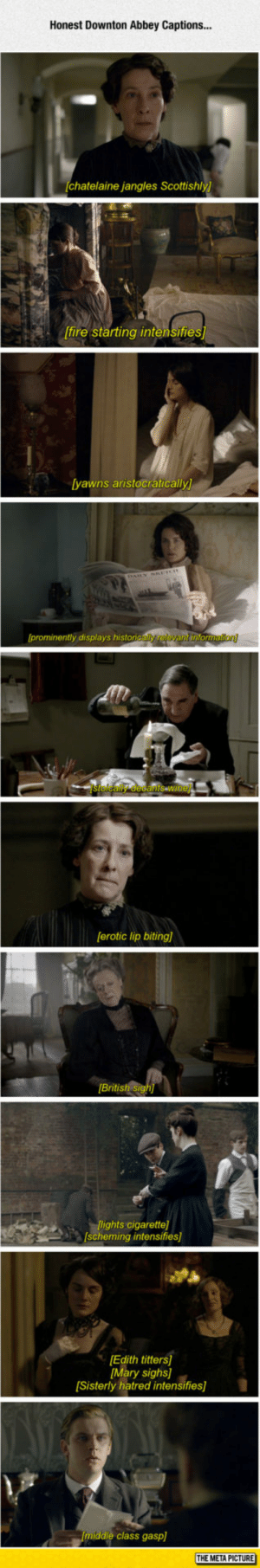 laughoutloud-club:  Honest Captions: Honest Downton Abbey Captions...  chatelaine jangles Scottishly)  [fire starting intensifie  yawns aristocratically  prominently displays histon  [erotic lip biting)  British si  CARlights cigarette]  scheming intensifies]  Edith titters  Mary sighs]  Sisterly hatred intensifies]  middle class gasp]  THE META PICTURE laughoutloud-club:  Honest Captions