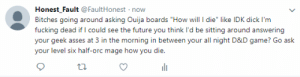 "Fucking, Future, and Ouija: Honest_Fault @FaultHonest now  Bitches going around asking Ouija boards ""How will I die"" like IDK dick I'm  fucking dead if I could see the future you think I'd be sitting around answering  your geek asses at 3 in the morning in between your all night D&D game? Go ask  your level six half-orc mage how you die. But judging by the fact that you're 30 and still live with your parents I can take a pretty wild fucking guess."