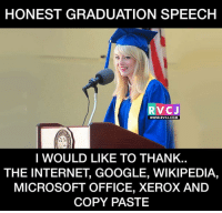 My Speech 😂 rvcjinsta: HONEST GRADUATION SPEECH  RVC J  WWW. RVCJ.COM  I WOULD LIKE TO THANK.  THE INTERNET GOOGLE, WIKIPEDIA,  MICROSOFT OFFICE, XEROX AND  COPY PASTE My Speech 😂 rvcjinsta
