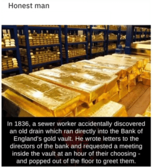 awesomacious:  That guy's way too honest.: Honest man  In 1836, a sewer worker accidentally discovered  an old drain which ran directly into the Bank of  England's gold vault. He wrote letters to the  directors of the bank and requested a meeting  inside the vault at an hour of their choosing -  and popped out of the floor to greet them. awesomacious:  That guy's way too honest.