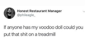 Shit, Restaurant, and Treadmill: Honest Restaurant Manager  @phileagle_  If anyone has my voodoo doll could you  put that shit on a treadmill Meirl