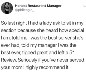 Best, Restaurant, and Never: Honest Restaurant Manager  @phileagle_  So last night I had a lady ask to sit in my  section because she heard how special  Iam, told me Iwas the best server she's  ever had, told my manager I was the  best ever, tipped great and left a 5*  Review. Seriously if you've never served  your mom I highly recommend it meirl