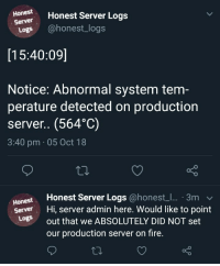 Fire, Server, and Set: HonestHonest Server Logs  Server  Logs @honest_logs  [15:40:09]  Notice: Abnormal system tem-  perature detected on production  server.. (564°C)  3:40 pm 05 Oct 18  onest Honest Server Logs@honest 3m v  server Hi, server admin here. Would like to point  LOs out that we ABSOLUTELY DID NOT set  our production server on fire. 🤔🤔🤔
