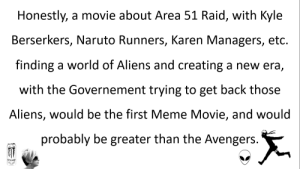 Meme, Naruto, and Aliens: Honestly, a movie about Area 51 Raid, with Kyle  Berserkers, Naruto Runners, Karen Managers, etc.  finding a world of Aliens and creating a new era,  with the Governement trying to get back those  Aliens, would be the first Meme Movie, and would  probably be greater than the Avengers. me irl