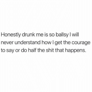 Relatable.. 😂😭 https://t.co/bVO6j7cvv9: Honestly drunk me is so ballsy l will  never understand how I get the courage  to say or do half the shit that happens. Relatable.. 😂😭 https://t.co/bVO6j7cvv9