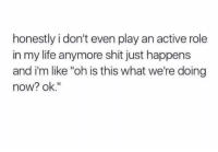 "Dank, Life, and Shit: honestly i don't even play an active role  in my life anymore shit just happens  and i'm like ""oh is this what we're doing  now? ok."""