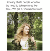 Funny, Smoking, and We Get It, You Vape: Honestly I hate people who feel  the need to take pictures like  this... We get it, you smoke weed We get it Taylor 😒😂