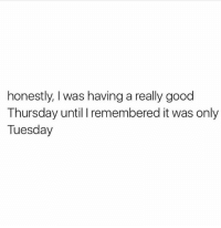Is it over yet: honestly, I was having a really good  Thursday until I remembered it was only  Tuesday Is it over yet
