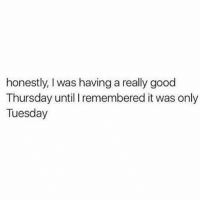 😩😩: honestly, I was having a really good  Thursday until I remembered it was only  Tuesday 😩😩