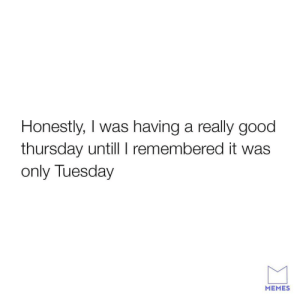 Funny, Memes, and Good: Honestly, I was having a really good  thursday untill I remembered it was  only Tuesday  MEMES Weekend needs to get here faster. memes memesapp funny