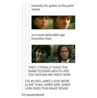 Fucking, Memes, and Jared: honestly it's gotten to the point  where  is a more believable age  transition than  THEY LITERALLY HAVE THE  SAME FUCKING MOUTH ARE  YOU KIDDING ME RIGHT NOW  COLIN AND JARED LOOK MORE  ALIKE THAN JARED AND JARED  HOW DOES THIS MAKE SENSE  It's supernatural ikr