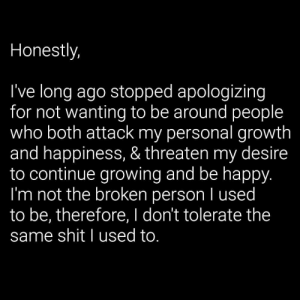https://t.co/947NSQTQ7i: Honestly,  I've long ago stopped apologizing  for not wanting to be around people  who both attack my personal growth  and happiness, & threaten my desire  to continue growing and be happy.  I'm not the broken person I used  to be, therefore, I don't tolerate the  same shit I used to. https://t.co/947NSQTQ7i