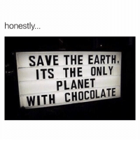 Chocolate, Earth, and Relatable: honestly  SAVE THE EARTH  ITS THE ONLY  PLANET  WITH CHOCOLATE checkout @greenmatters if you care about the planet
