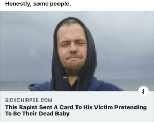No words: Honestly, some people.  i  SICKCHIRPSE.COM  This Rapist Sent A Card To His Victim Pretending  To Be Their Dead Baby No words