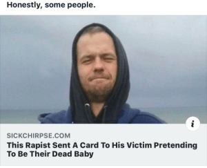 Bruh...: Honestly, some people.  i  SICKCHIRPSE.COM  This Rapist Sent A Card To His Victim Pretending  To Be Their Dead Baby Bruh...