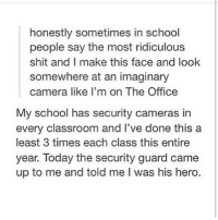 Classroom, Hero, and Heros: honestly sometimes in school  people say the most ridiculous  shit and I make this face and look  somewhere at an imaginary  camera like I'm on The Office  My school has security cameras in  every classroom and I've done this a  least 3 times each class this entire  year. Today the security guard came  up to me and told me l was his hero. HOHOHO