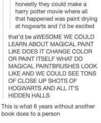 Books, Doe, and Harry Potter: honestly they could make a  harry potter movie where all  that happened was paint drying  at hogwarts and l'd be excited  that'd be aWESOME WE COULD  LEARN ABOUT MAGICAL PAINT  LIKE DOES IT CHANGE COLOR  OR PAINT ITSELF WHAT DO  MAGICAL PAINTBRUSHES LOOK  LIKE AND WE COULD SEE TONS  OF CLOSE UP SHOTS OF  HOG WARTS AND ALL IT'S  HIDDEN HALLS  This is what 6 years without another  book does to a person