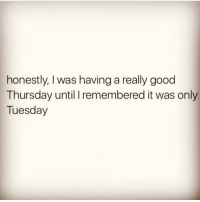 Funny, Honestity, and Only Tuesday: honestly, was having a really good  Thursday until remembered it was only  Tuesday 😑