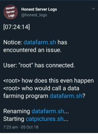 "How does this even happen?: Honestr Honest Server Logs  Server  Logs @honest_logs  [07:24:14]  Notice: datafarm.sh has  encountered an issue.  User: ""root"" has connected.  <root> how does this even happen  <root> who would call a data  farming program datafarm.sh?  Renaming datafarm.sh..  Starting catpictures.sh...  7:25 am 05 Oct 18 How does this even happen?"