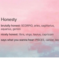 Brutally Honest: Honesty  brutally honest: SCORPIO, aries, sagittarius,  aquarius, gemini  nicely honest: libra, virgo, taurus, capricorn  says what you wanna hear: PISCES, cancer, leo