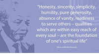 """""""Honesty, sincerity, simplicity, humility, pure generosity, absence of vanity, readiness to serve others – qualities which are within easy reach of every soul – are the foundation of one's spiritual life."""" ~ Nelson Mandela from a letter to Winnie Mandela, written on Robben Island, 1 February 1975 #LivingTheLegacy #MadibaRemembered   www.nelsonmandela.org www.mandeladay.com archive.nelsonmandela.org: """"Honesty, sincerity, simplicity,  humility, pure generosity,  absence of vanity, readiness  to serve others qualities  which are within easy reach of  every soul are the foundation  of one's spiritual life""""  Nelson Rolihlahla Mandela """"Honesty, sincerity, simplicity, humility, pure generosity, absence of vanity, readiness to serve others – qualities which are within easy reach of every soul – are the foundation of one's spiritual life."""" ~ Nelson Mandela from a letter to Winnie Mandela, written on Robben Island, 1 February 1975 #LivingTheLegacy #MadibaRemembered   www.nelsonmandela.org www.mandeladay.com archive.nelsonmandela.org"""
