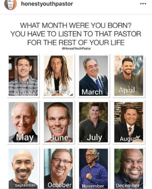 Life, Craig, and White: honestyouthpastor  WHAT MONTH WERE YOU BORN?  YOU HAVE TO LISTEN TO THAT PASTOR  FOR THE REST OF YOUR LIFE  HonestYouthPastor  April  February  January  March  May  July  June  Augus  October  December  September  November Which month did you get? 😂 Share it in the comments 👇  January: Matt Chandler February: Todd White March: RC Sproul April: Steven Furtick May: John Piper June: David Platt July: Craig Goeschel August: Kenneth Copeland  September: Francis Chan October… https://t.co/WyWaut5vnr https://t.co/LW5nix296t