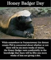 Honey Badger Day  While somewhere in Punxsutawney his distant  cousin Phil is concerned about whether or not  there will be six more weeks of winter,  the Honey Badger rests comfortably in the  knowledge that there will be fifty-one more  weeks of him not giving a shit. Happy Honey Badger Day!