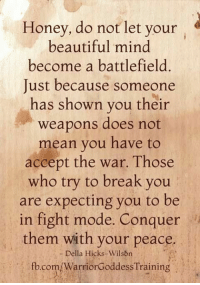 Conquerer: Honey, do not let your  beautiful mind  become a battlefield.  Just because someone  has shown you their  weapons does not  mean you have to  accept the war. Those  who try to break you  are expecting you to be  in fight mode. Conquer  them with your peace  Della Hicks-Wilson  fbcom/WarriorGoddess Training
