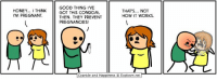 Condom, Dank, and Pregnant: HONEY... I THINK  M PREGNANT  GOOD THING 'VE  GOT THIS CONDOM  THEN. THEY PREVENT  PREGNANCIES!  THATS... NOT  HOW IT WORKS.  Cyanide and Happiness © Explosm.net By Rob. We have lots more comics over at www.explosm.net - thousands of them, in fact! Go check them out!