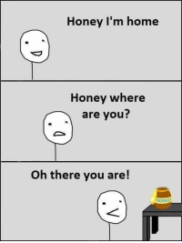 where are you: Honey I'm home  Honey where  are you?  Oh there you are!  NEH