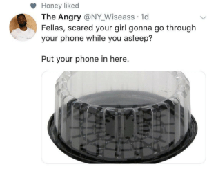 Dank, Memes, and Phone: Honey liked  The Angry @NY Wiseass 1d  Fellas, scared your girl gonna go through  your phone while you asleep?  Put your phone in here You can hear these shits from the next zip code. by GhOsT2179 MORE MEMES