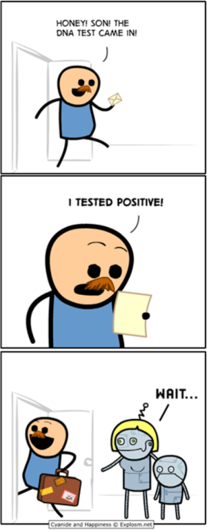 Dank, Test, and 🤖: HONEY! SON! THE  DNA TEST CAME IN!  I TESTED POSITIVE!  WAIT..  Cyanide and Happ.ness © Explosrn.net-