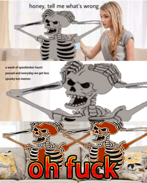 what we gonna do?: honey, tell me what's wrong  a week of spooktober hasnt  passed and everyday we get less  spooky boi memes  Oh, fuck what we gonna do?