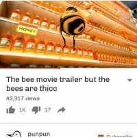 Bee Movie, Memes, and Puns: HONEY  The bee movie trailer but the  bees are thicc  43,317 views  1 17  pun pun hey niggets _______________________ . memesquad . dankmemes dank cancer cancerous kys cancerousmemes myniggaharambe lol lmfao kek bleach vape depressed tumblr vapenation noose papafranku eataburger filthyfrank immortalmemes kek lol lmfao autism autistic edgy edgymemes edgymemesforedgyteens youtube shit