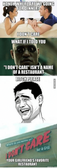 """10/10 would bring my girlfriend there... when I've got one. http://9gag.com/gag/a8jM1DQ?ref=fbp: HONEY WHERE ARE WE GOING  FOR DINNER  I DONT CARE  WHAT IF I TOLD YOU  """"I DONT CARE ISNTANAME  OFARESTAURANT  BITCH PLEASE  you wanna  do Where  Bar & Grill  YOUR GIRLFRIENDS FAVORITE  RESTAURANT 10/10 would bring my girlfriend there... when I've got one. http://9gag.com/gag/a8jM1DQ?ref=fbp"""
