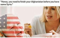 """Afghanistan, Syria, and Honey: Honey. you need to finish your Afghanistan before you have  some Syria."""""""