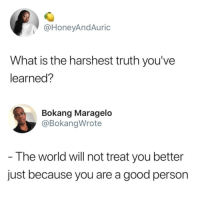 <p>Sad but true! 🙇🏾‍♀️ (via /r/BlackPeopleTwitter)</p>: @HoneyAndAuric  What is the harshest truth you've  learned?  Bokang Maragelo  @BokangWrote  The world will not treat you better  just because you are a good person <p>Sad but true! 🙇🏾‍♀️ (via /r/BlackPeopleTwitter)</p>