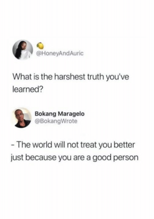 Good Person: @HoneyAndAuric  What is the harshest truth you've  learned?  Bokang Maragelo  @BokangWrote  - The world will not treat you better  just because you are a good person