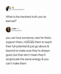 Energy, Love, and Good: @HoneyAndAuric  What is the harshest truth you've  learned?  Zulfar W  @sleeepyzee  you can love someone, care for them,  support them, motivate them to reach  their full potential & just go above &  beyond to make sure they're always  good, but that don't mean they'll  reciprocate the same energy & you  can't make them  ig: realpettymayo